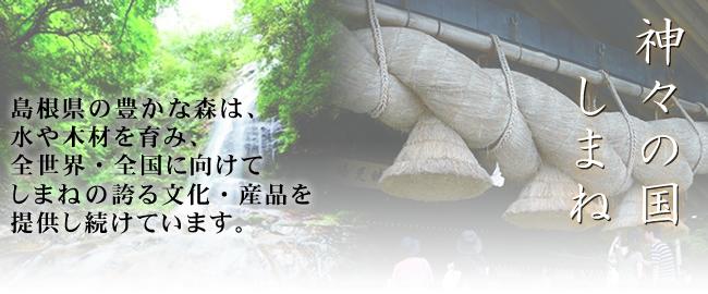 神々の国しまね:島根県の豊かな森は、水や木材を育み、全世界・全国に向けて、しまねの誇る文化・産品を提供し続けています。